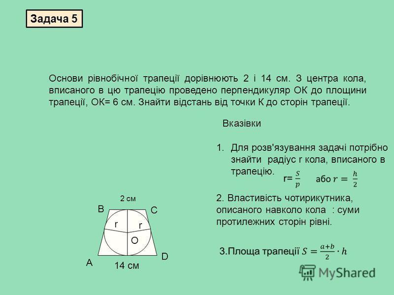 Задача 5 Основи рівнобічної трапеції дорівнюють 2 і 14 см. З центра кола, вписаного в цю трапецію проведено перпендикуляр ОК до площини трапеції, ОК= 6 см. Знайти відстань від точки К до сторін трапеції. r 2 см 14 см О А В С D r 1.Для розв'язування з