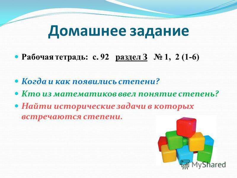 Домашнее задание Рабочая тетрадь: с. 92 раздел З 1, 2 (1-6) Когда и как появились степени? Кто из математиков ввел понятие степень? Найти исторические задачи в которых встречаются степени.