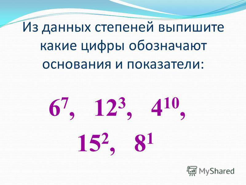 Из данных степеней выпишите какие цифры обозначают основания и показатели: 6 7, 12 3, 4 10, 15 2, 8 1