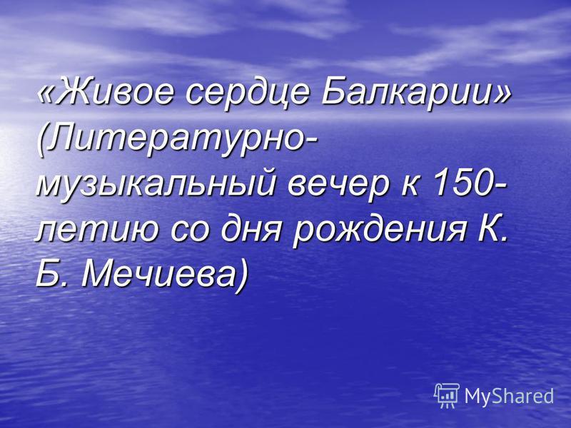 «Живое сердце Балкарии» (Литературно- музыкальный вечер к 150- летию со дня рождения К. Б. Мечиева)