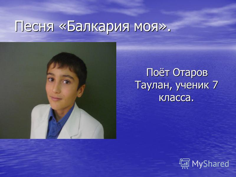 Песня «Балкария моя». Поёт Отаров Таулан, ученик 7 класса. Поёт Отаров Таулан, ученик 7 класса.
