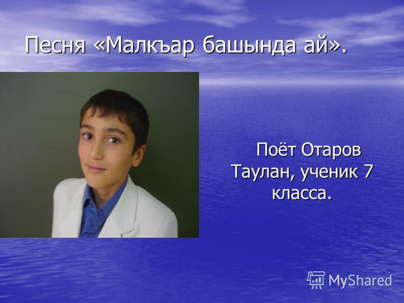Песня «Малкъар башында ай». Поёт Отаров Таулан, ученик 7 класса. Поёт Отаров Таулан, ученик 7 класса.