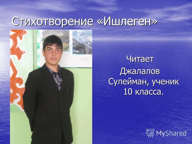 Стихотворение «Ишлеген» Читает Джалалов Сулейман, ученик 10 класса.