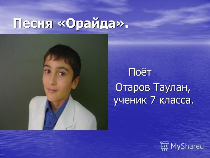 Песня «Орайда». Поёт Поёт Отаров Таулан, ученик 7 класса. Отаров Таулан, ученик 7 класса.