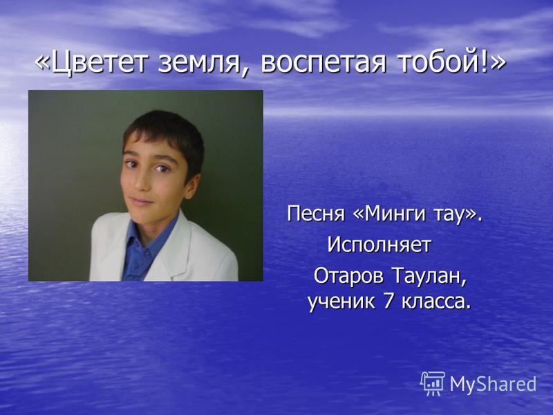 «Цветет земля, воспетая тобой!» Песня «Минги тау». Исполняет Исполняет Отаров Таулан, ученик 7 класса. Отаров Таулан, ученик 7 класса.