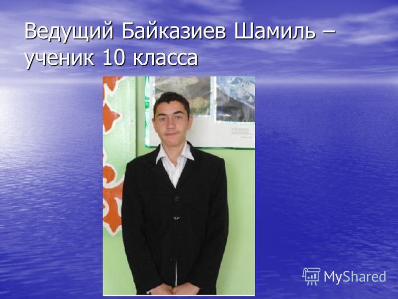 Ведущий Байказиев Шамиль – ученик 10 класса