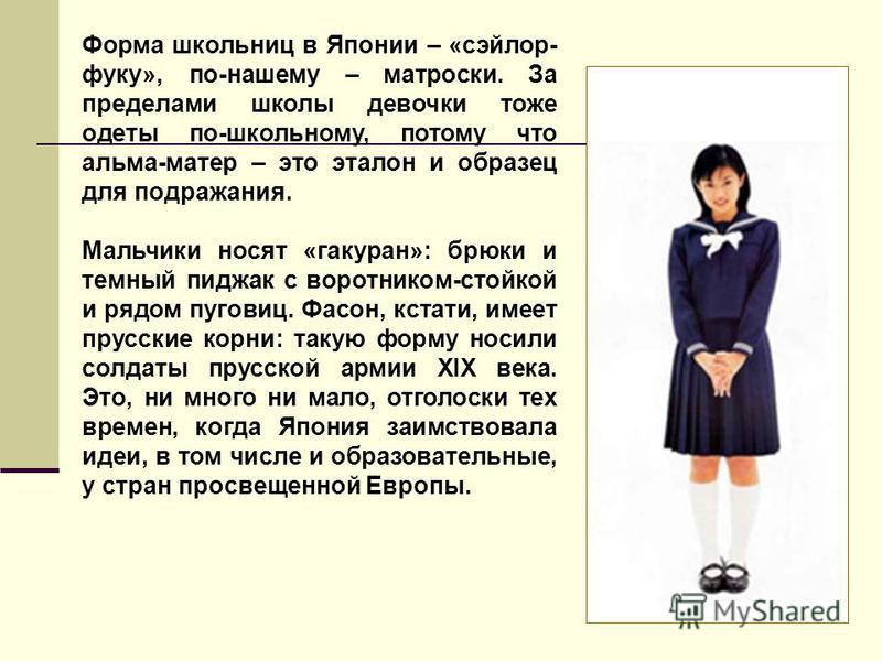 Форма школьниц в Японии – «сэйлор- фуку», по-нашему – матроски. За пределами школы девочки тоже одеты по-школьному, потому что альма-матер – это эталон и образец для подражания. Мальчики носят «гакуран»: брюки и темный пиджак с воротником-стойкой и р