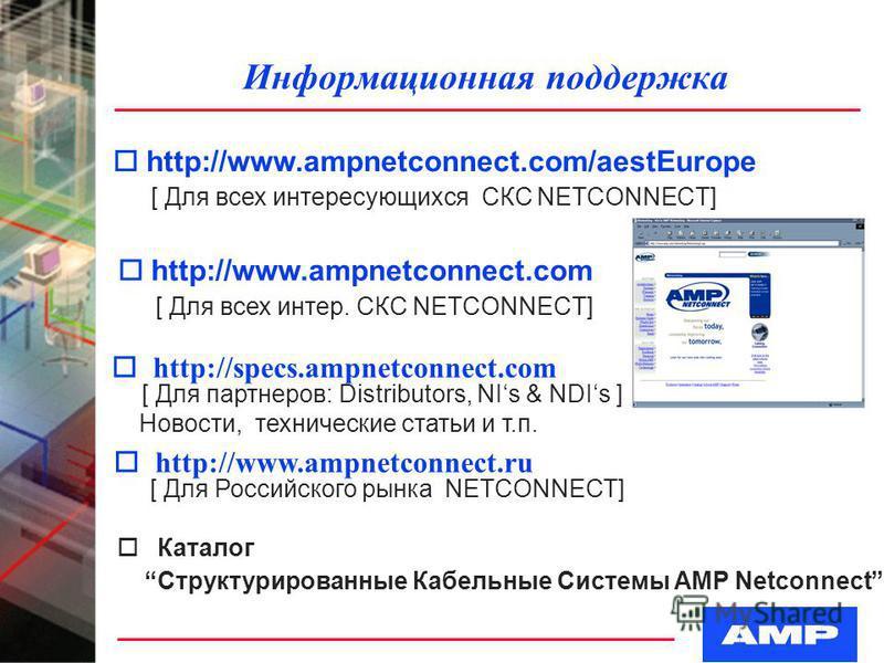 Информационная поддержка ohttp://www.ampnetconnect.com/aestEurope [ Для всех интересующихся СКС NETCONNECT] o http://specs.ampnetconnect.com [ Для партнеров: Distributors, NIs & NDIs ] Новости, технические статьи и т.п. o http://www.ampnetconnect.ru