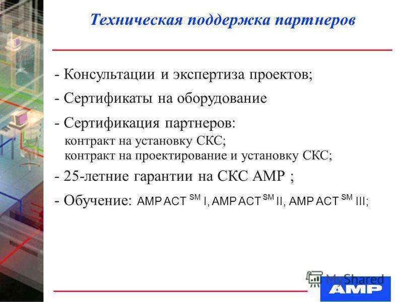 Техническая поддержка партнеров - Консультации и экспертиза проектов; - Cертификаты на оборудование - Сертификация партнеров: контракт на установку СКС; контракт на проектирование и установку СКС; - 25-летние гарантии на СКС АМР ; - Обучение: AMP ACT