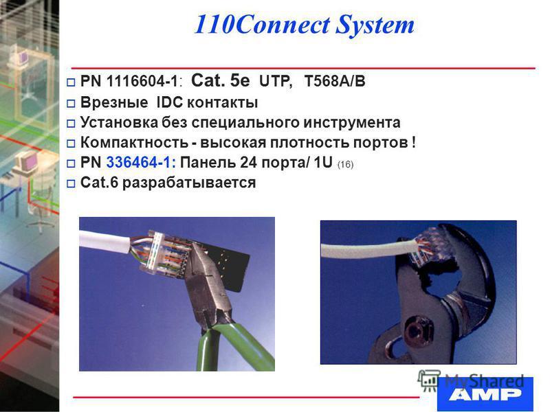 110Connect System o PN 1116604-1: Cat. 5e UTP, Т568А/B o Врезные IDC контакты o Установка без специального инструмента o Компактность - высокая плотность портов ! o PN 336464-1: Панель 24 порта/ 1U (16) o Cat.6 разрабатывается