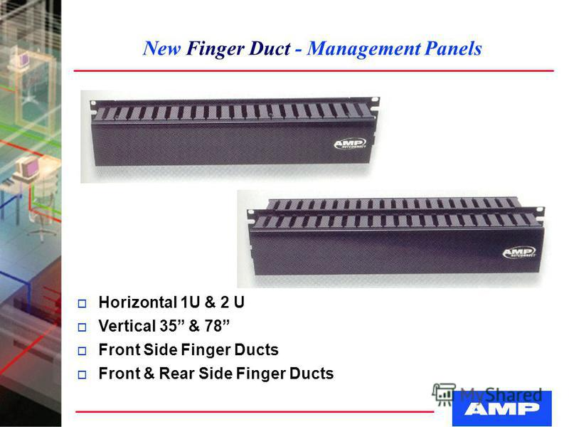 New Finger Duct - Management Panels o Horizontal 1U & 2 U o Vertical 35 & 78 o Front Side Finger Ducts o Front & Rear Side Finger Ducts