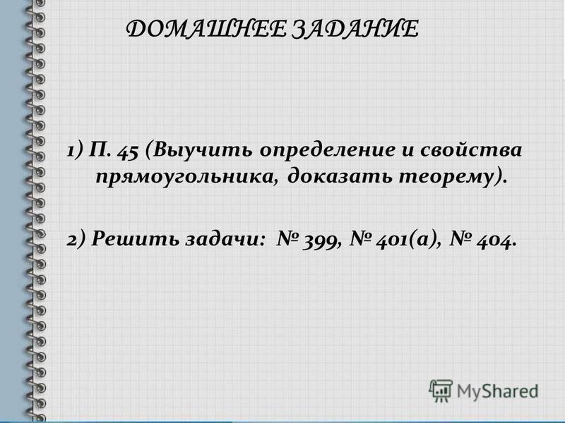 ДОМАШНЕЕ ЗАДАНИЕ 1) П. 45 (Выучить определение и свойства прямоугольника, доказать теорему). 2) Решить задачи: 399, 401(а), 404.