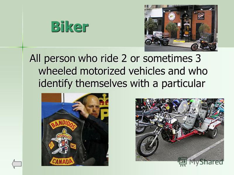 Biker All person who ride 2 or sometimes 3 wheeled motorized vehicles and who identify themselves with a particular