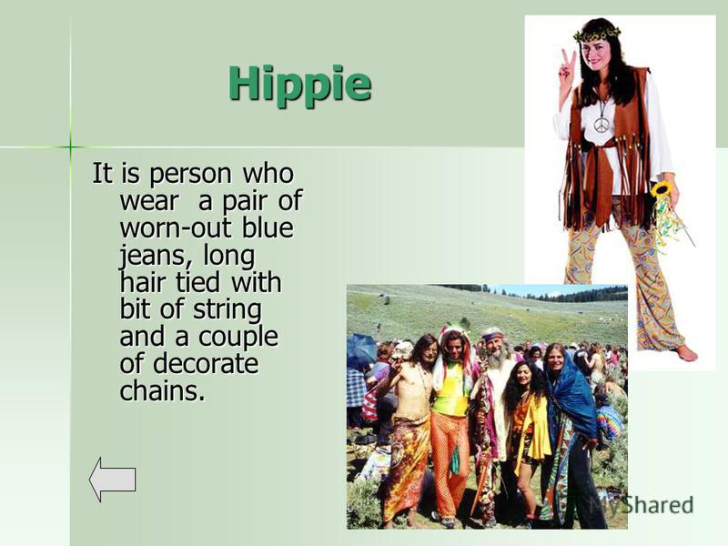Hippie It is person who wear a pair of worn-out blue jeans, long hair tied with bit of string and a couple of decorate chains.