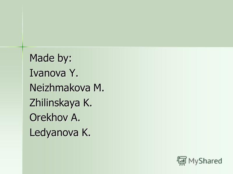 Made by: Ivanova Y. Neizhmakova M. Zhilinskaya K. Orekhov A. Ledyanova K.