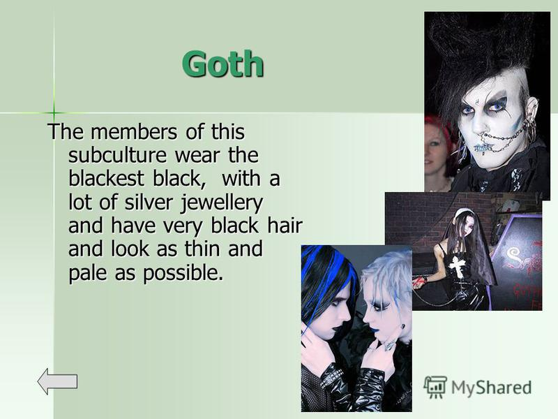 Goth The members of this subculture wear the blackest black, with a lot of silver jewellery and have very black hair and look as thin and pale as possible.