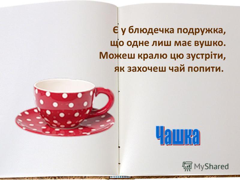 Є у блюдечка подружка, що одне лиш має вушко. Можеш кралю цю зустріти, як захочеш чай попити.