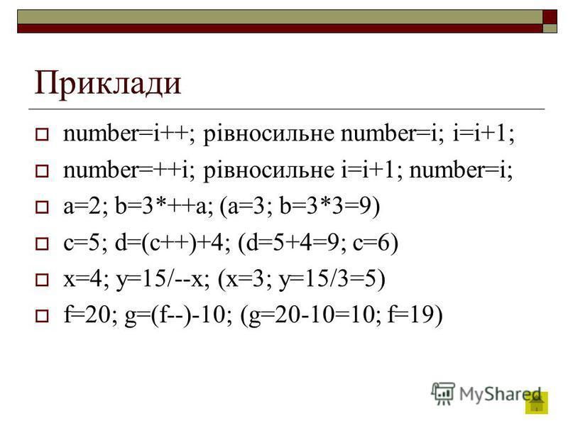 Приклади number=i++; рівносильне number=i; i=i+1; number=++i; рівносильне i=i+1; number=i; a=2; b=3*++a; (a=3; b=3*3=9) c=5; d=(c++)+4; (d=5+4=9; c=6) x=4; y=15/--x; (x=3; y=15/3=5) f=20; g=(f--)-10; (g=20-10=10; f=19)