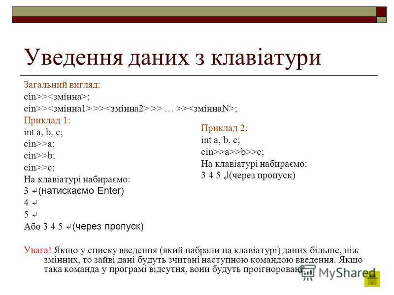 Уведення даних з клавіатури Загальний вигляд: cin>> ; cin>> >> >> … >> ; Приклад 1: int a, b, c; cin>>a; cin>>b; cin>>c; На клавіатурі набираємо: 3 (натискаємо Enter) 4 5 Або 3 4 5 (через пропуск) Увага! Якщо у списку введення (який набрали на клавіа