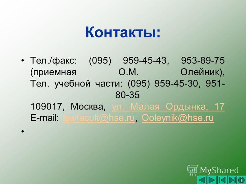 Контакты: Тел./факс: (095) 959-45-43, 953-89-75 (приемная О.М. Олейник), Тел. учебной части: (095) 959-45-30, 951- 80-35 109017, Москва, ул. Малая Ордынка, 17 E-mail: lawfacult@hse.ru, Ooleynik@hse.ruул. Малая Ордынка, 17lawfacult@hse.ruOoleynik@hse.