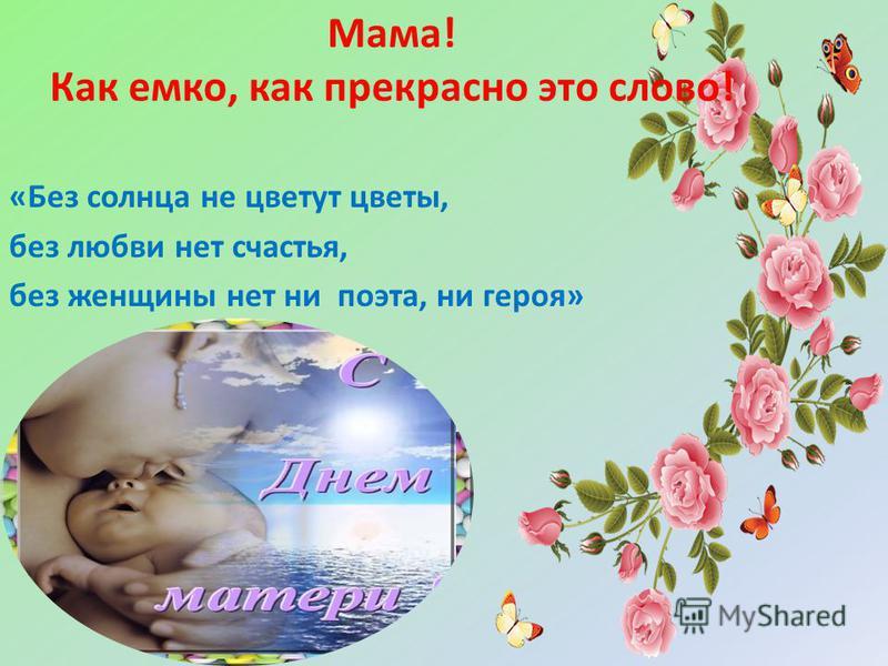 Мама! Как емко, как прекрасно это слово! «Без солнца не цветут цветы, без любви нет счастья, без женщины нет ни поэта, ни героя»
