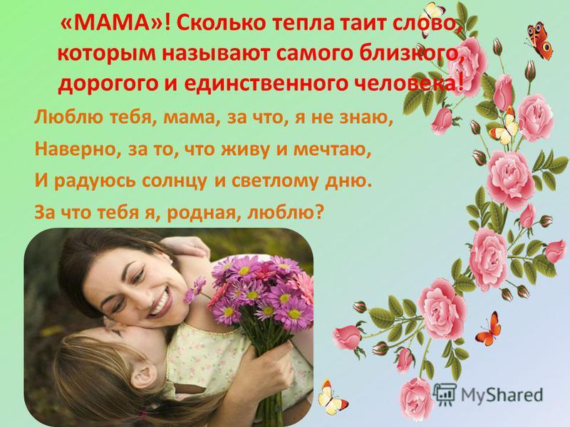 «МАМА»! Сколько тепла таит слово, которым называют самого близкого, дорогого и единственного человека! Люблю тебя, мама, за что, я не знаю, Наверно, за то, что живу и мечтаю, И радуюсь солнцу и светлому дню. За что тебя я, родная, люблю?