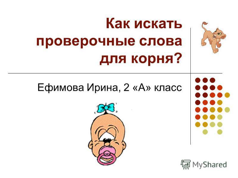 Как искать проверочные слова для корня? Ефимова Ирина, 2 «А» класс