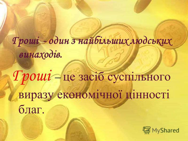 Гроші - один з найбільших людських винаходів. Гроші – це засіб суспільного виразу економічної цінності благ.