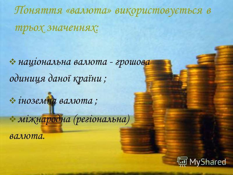 Поняття «валюта» використовується в трьох значеннях: національна валюта - грошова одиниця даної країни ; іноземна валюта ; міжнародна (регіональна) валюта.