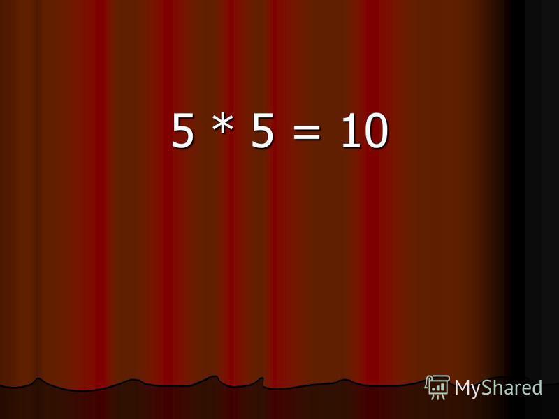 5 * 5 = 10