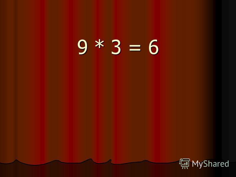 9 * 3 = 6
