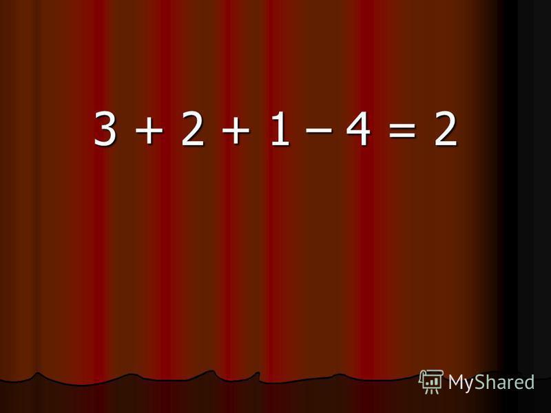 3 + 2 + 1 – 4 = 2