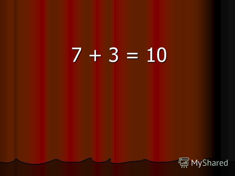 7 + 3 = 10 7 + 3 = 10