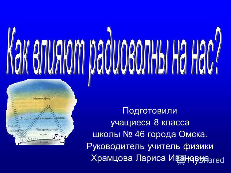 Подготовили учащиеся 8 класса школы 46 города Омска. Руководитель учитель физики Храмцова Лариса Ивановна