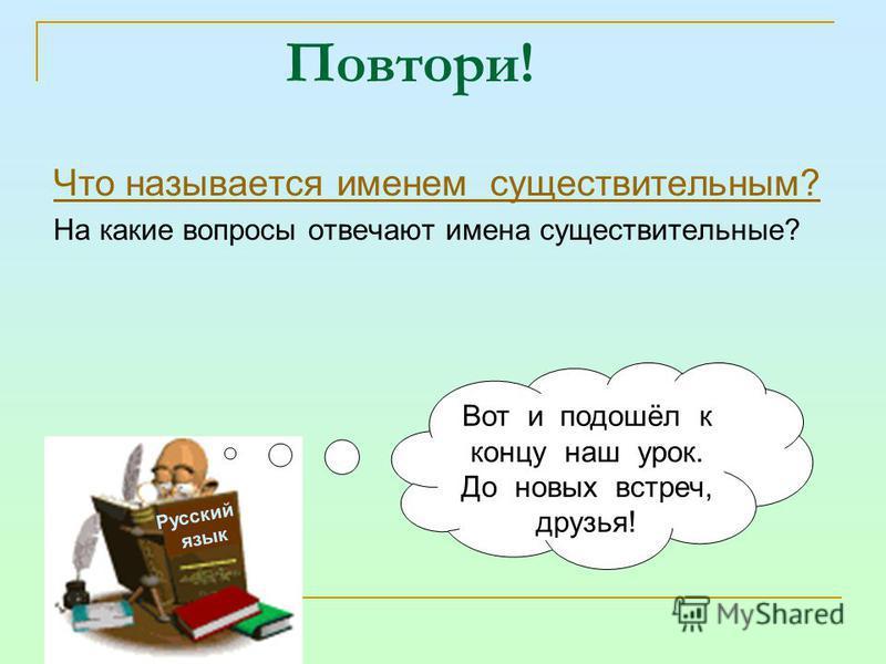 Повтори! Что называется именем существительным? На какие вопросы отвечают имена существительные? Русский язык Вот и подошёл к концу наш урок. До новых встреч, друзья!