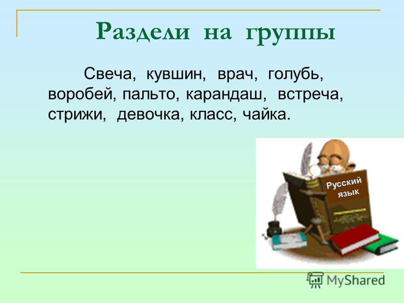 Раздели на группы Свеча, кувшин, врач, голубь, воробей, пальто, карандашш, встреча, стрижи, девочка, класс, чайка. Русский язык