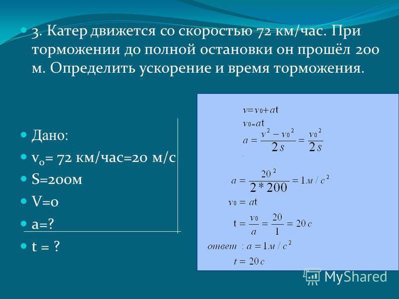 3. Катер движется со скоростью 72 км/час. При торможении до полной остановки он прошёл 200 м. Определить ускорение и время торможения. Дано: v 0 = 72 км/час=20 м/с S=200 м V=0 a=? t = ?