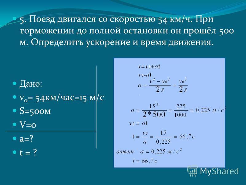 5. Поезд двигался со скоростью 54 км/ч. При торможении до полной остановки он прошёл 500 м. Определить ускорение и время движения. Дано: v 0 = 54 км/час=15 м/с S=500 м V=0 a=? t = ?
