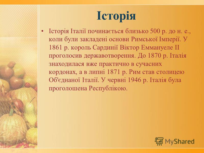 Історія Історія Італії починається близько 500 р. до н. е., коли були закладені основи Римської Імперії. У 1861 р. король Сардинії Віктор Еммануеле ІІ проголосив державотворення. До 1870 р. Італія знаходилася вже практично в сучасних кордонах, а в ли
