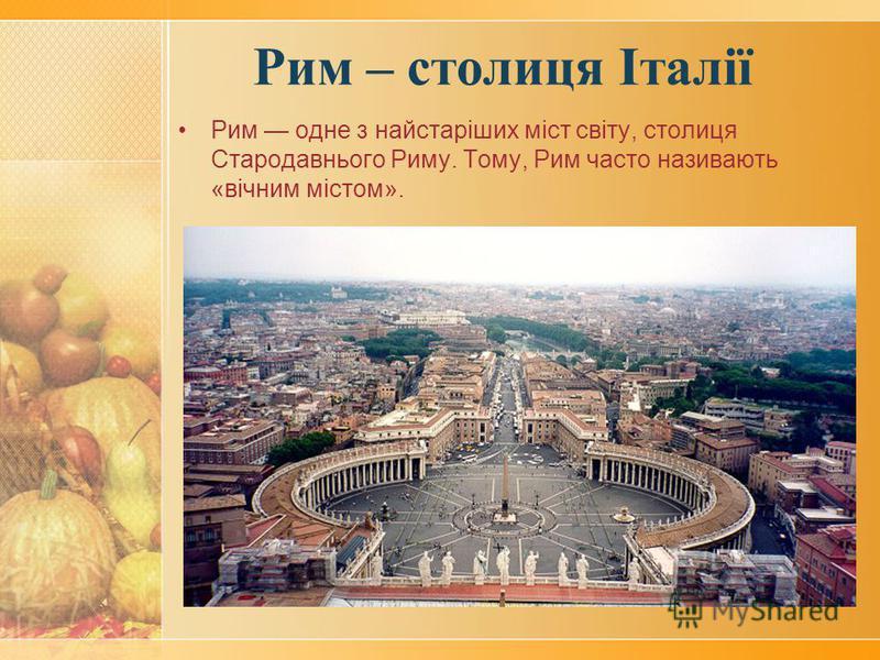 Рим – столиця Італії Рим одне з найстаріших міст світу, столиця Стародавнього Риму. Тому, Рим часто називають «вічним містом».