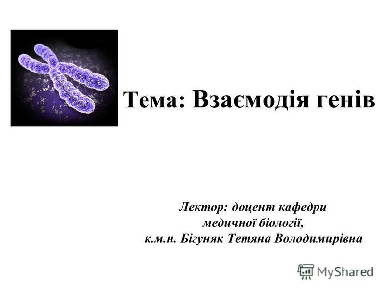 Тема: Взаємодія генів Лектор: доцент кафедри медичної біології, к.м.н. Бігуняк Тетяна Володимирівна