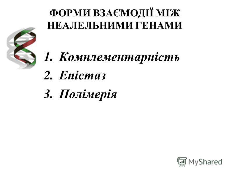 ФОРМИ ВЗАЄМОДІЇ МІЖ НЕАЛЕЛЬНИМИ ГЕНАМИ 1.Комплементарність 2.Епістаз 3.Полімерія