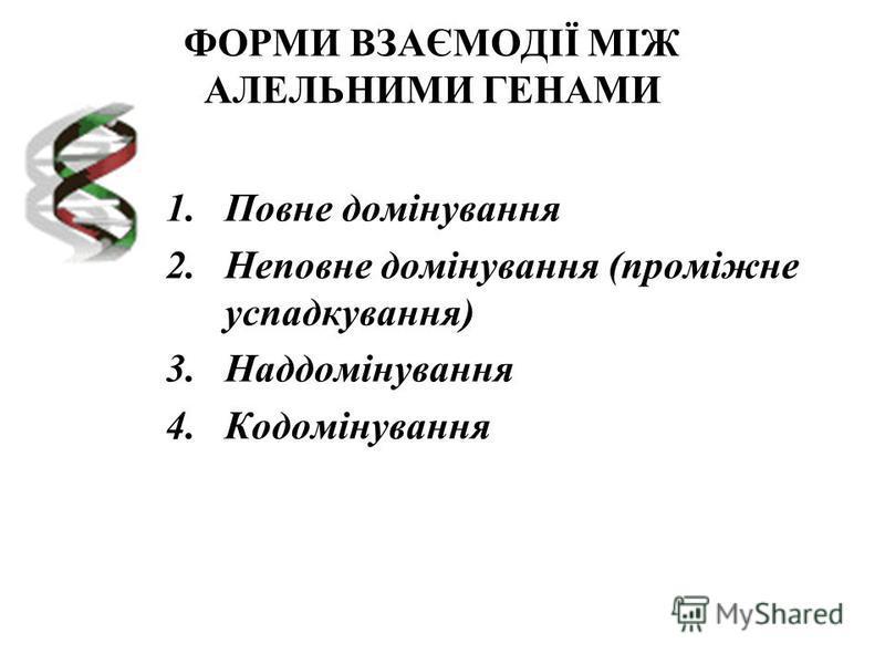 ФОРМИ ВЗАЄМОДІЇ МІЖ АЛЕЛЬНИМИ ГЕНАМИ 1.Повне домінування 2.Неповне домінування (проміжне успадкування) 3.Наддомінування 4.Кодомінування