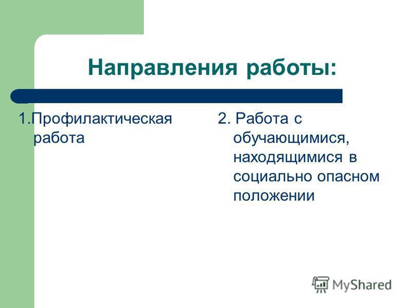 Направления работы: 1. Профилактическая работа 2. Работа с обучающимися, находящимися в социально опасном положении