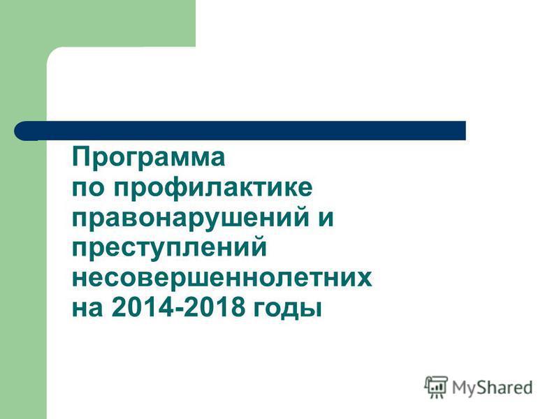 Программа по профилактике правонарушений и преступлений несовершеннолетних на 2014-2018 годы