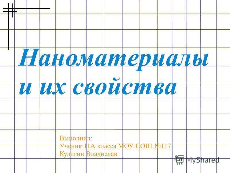 Наноматериалы и их свойства Выполнил: Ученик 11А класса МОУ СОШ 117 Кулигин Владислав