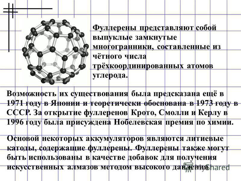 Фуллерены представляют собой выпуклые замкнутые многогранники, составленные из чётного числа трёхкоординированных атомов углерода. Возможность их существования была предсказана ещё в 1971 году в Японии и теоретически обоснована в 1973 году в СССР. За