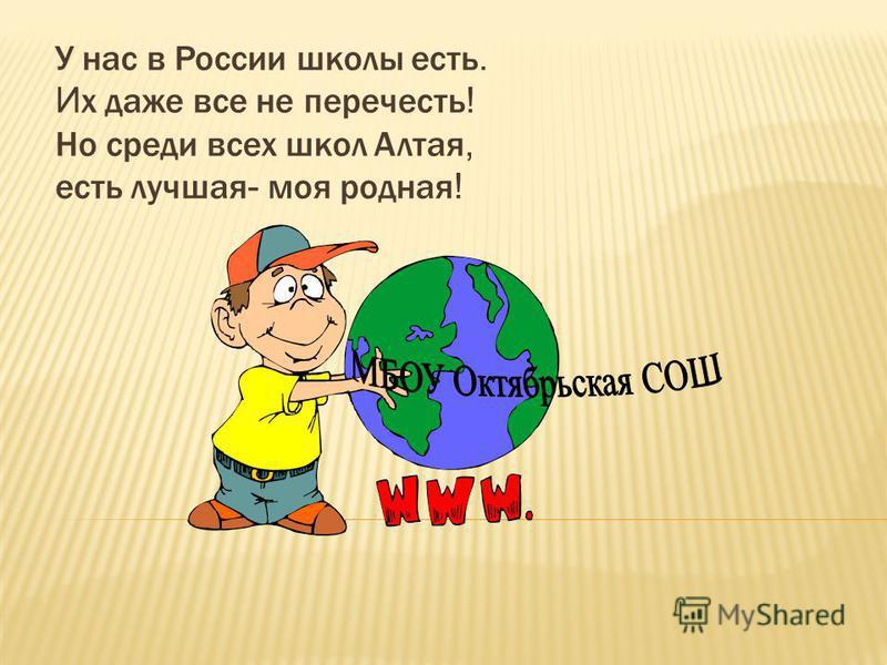 У нас в России школы есть. И х даже все не перечесть ! Но среди всех школ Алтая, есть лучшая - моя родная !