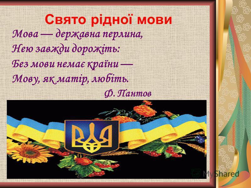 Свято рідної мови Мова державна перлина, Нею завжди дорожіть: Без мови немає країни Мову, як матір, любіть. Ф. Пантов