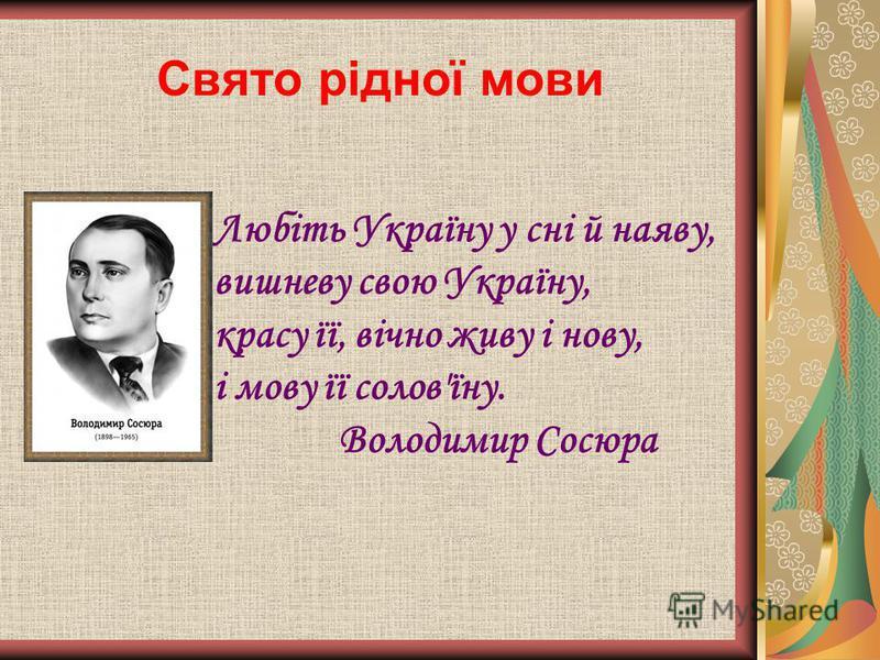 Свято рідної мови Любіть Україну у сні й наяву, вишневу свою Україну, красу її, вічно живу і нову, і мову її солов'їну. Володимир Сосюра